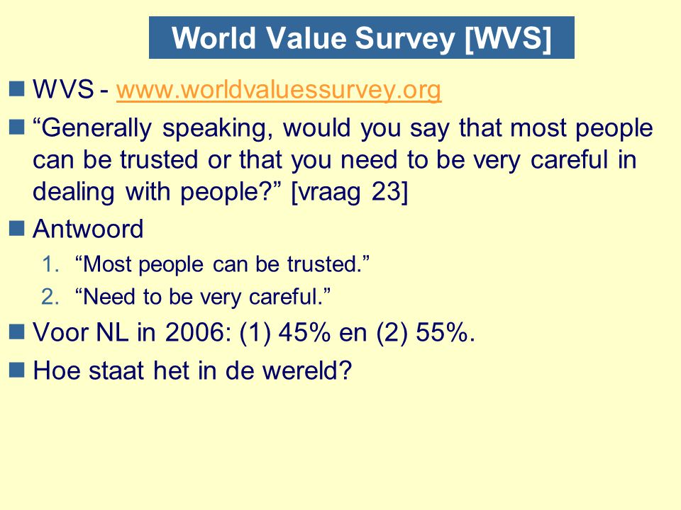 World Value Survey [WVS] nWVS - www.worldvaluessurvey.orgwww.worldvaluessurvey.org n Generally speaking, would you say that most people can be trusted or that you need to be very careful in dealing with people? [vraag 23] nAntwoord 1. Most people can be trusted. 2. Need to be very careful. nVoor NL in 2006: (1) 45% en (2) 55%.
