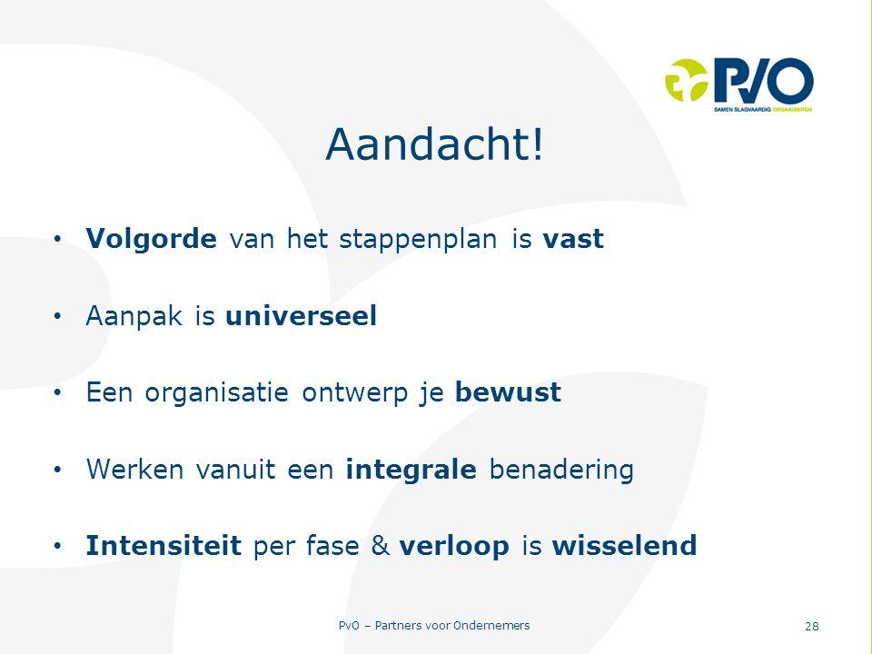 PvO – Partners voor Ondernemers 28 Aandacht! Volgorde van het stappenplan is vast Aanpak is universeel Een organisatie ontwerp je bewust Werken vanuit