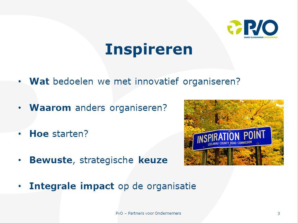 PvO – Partners voor Ondernemers 3 Inspireren Wat bedoelen we met innovatief organiseren? Waarom anders organiseren? Hoe starten? Bewuste, strategische