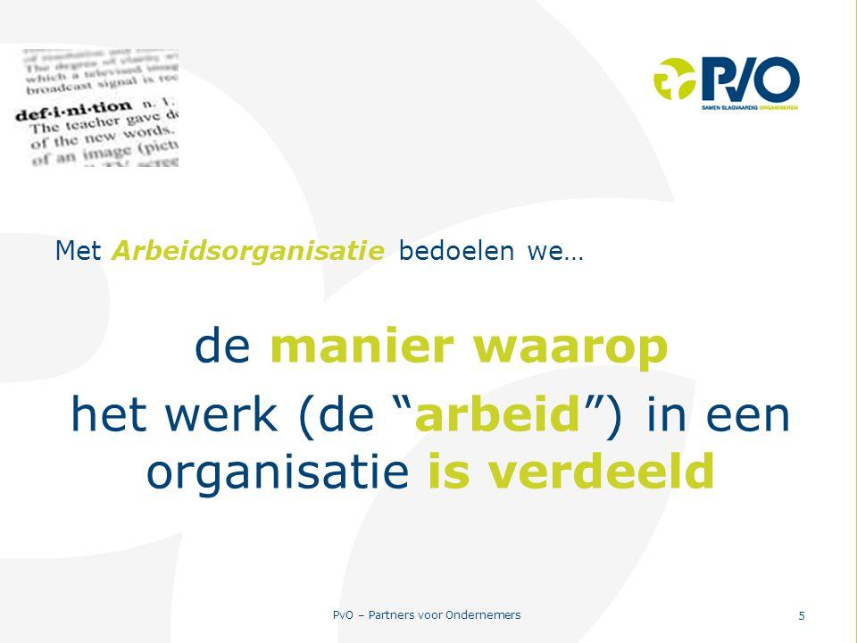 """PvO – Partners voor Ondernemers 5 Met Arbeidsorganisatie bedoelen we… de manier waarop het werk (de """"arbeid"""") in een organisatie is verdeeld"""