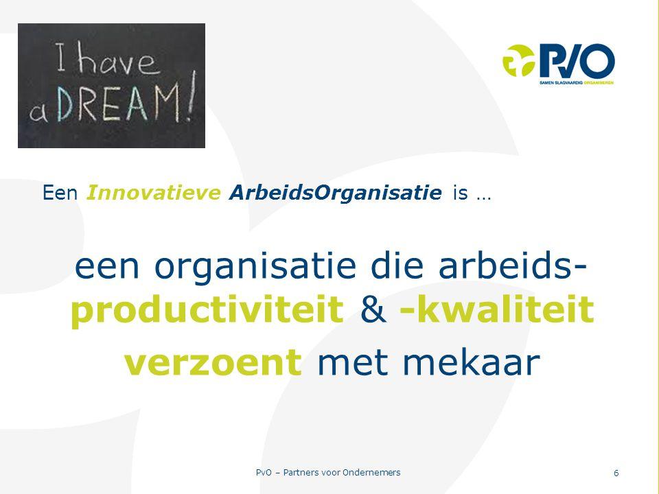 PvO – Partners voor Ondernemers 6 Een Innovatieve ArbeidsOrganisatie is … een organisatie die arbeids- productiviteit & -kwaliteit verzoent met mekaar