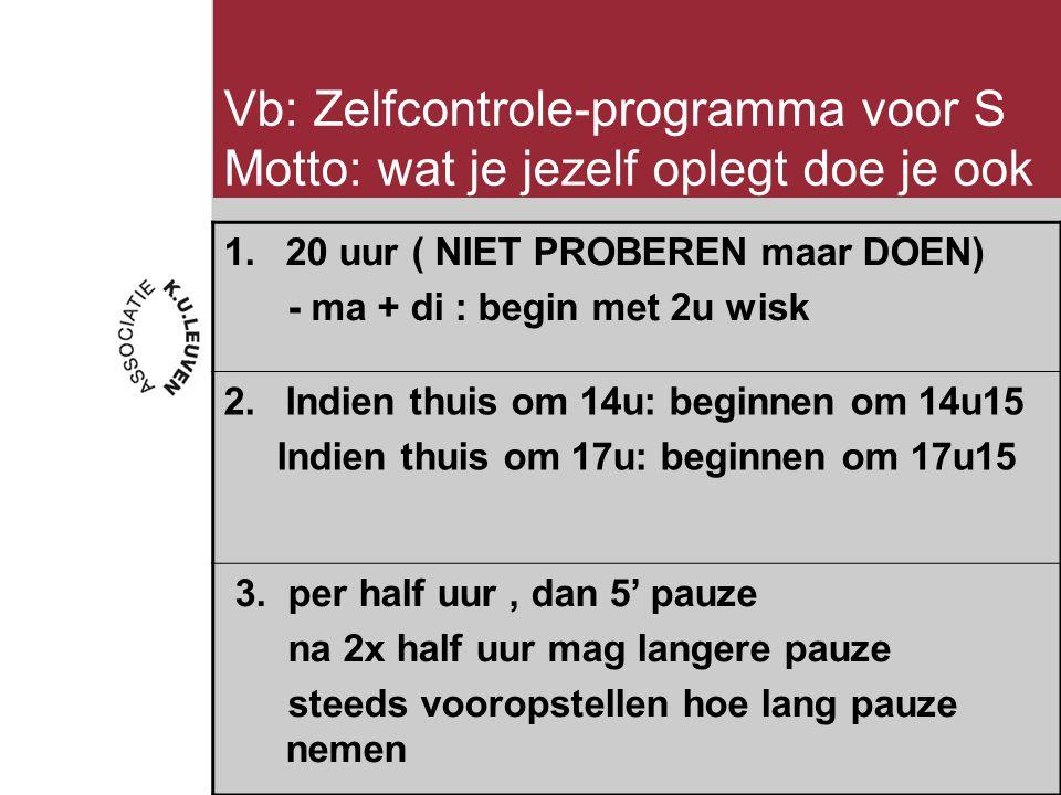 Vb: Zelfcontrole-programma voor S Motto: wat je jezelf oplegt doe je ook 1.20 uur ( NIET PROBEREN maar DOEN) - ma + di : begin met 2u wisk 2.Indien thuis om 14u: beginnen om 14u15 Indien thuis om 17u: beginnen om 17u15 3.