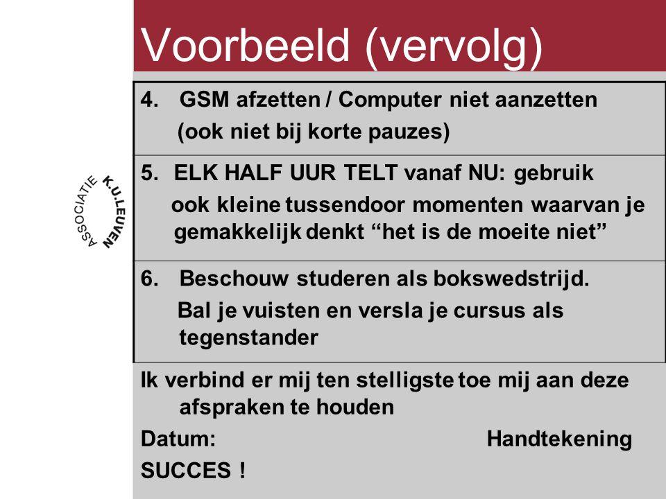 Voorbeeld (vervolg) 4.GSM afzetten / Computer niet aanzetten (ook niet bij korte pauzes) 5.ELK HALF UUR TELT vanaf NU: gebruik ook kleine tussendoor momenten waarvan je gemakkelijk denkt het is de moeite niet 6.Beschouw studeren als bokswedstrijd.