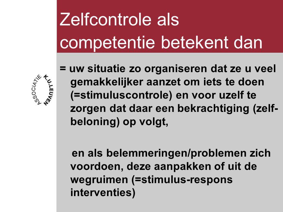 Zelfcontrole als competentie betekent dan = uw situatie zo organiseren dat ze u veel gemakkelijker aanzet om iets te doen (=stimuluscontrole) en voor uzelf te zorgen dat daar een bekrachtiging (zelf- beloning) op volgt, en als belemmeringen/problemen zich voordoen, deze aanpakken of uit de wegruimen (=stimulus-respons interventies)