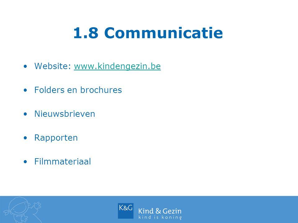 1.8 Communicatie Website: www.kindengezin.bewww.kindengezin.be Folders en brochures Nieuwsbrieven Rapporten Filmmateriaal