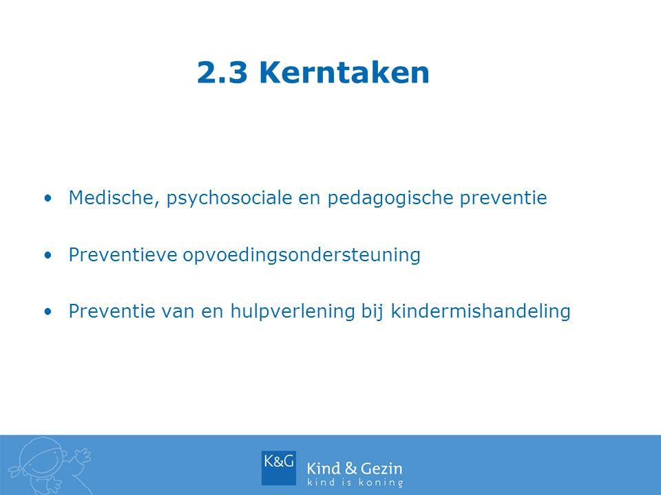 2.3 Kerntaken Medische, psychosociale en pedagogische preventie Preventieve opvoedingsondersteuning Preventie van en hulpverlening bij kindermishandel