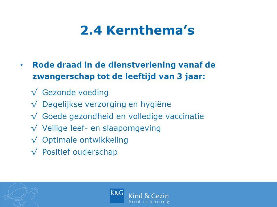 2.4 Kernthema's Rode draad in de dienstverlening vanaf de zwangerschap tot de leeftijd van 3 jaar: √Gezonde voeding √Dagelijkse verzorging en hygiëne