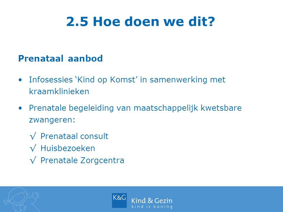 2.5 Hoe doen we dit? Prenataal aanbod Infosessies 'Kind op Komst' in samenwerking met kraamklinieken Prenatale begeleiding van maatschappelijk kwetsba