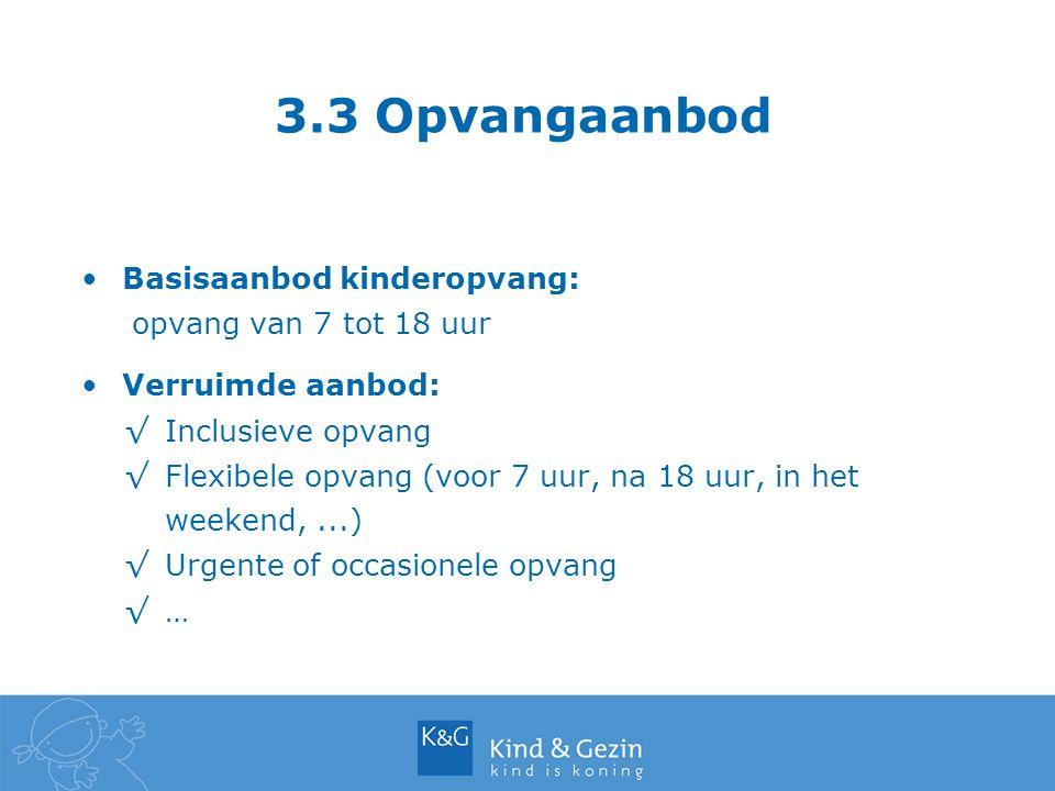 3.3 Opvangaanbod Basisaanbod kinderopvang: opvang van 7 tot 18 uur Verruimde aanbod: √Inclusieve opvang √Flexibele opvang (voor 7 uur, na 18 uur, in h