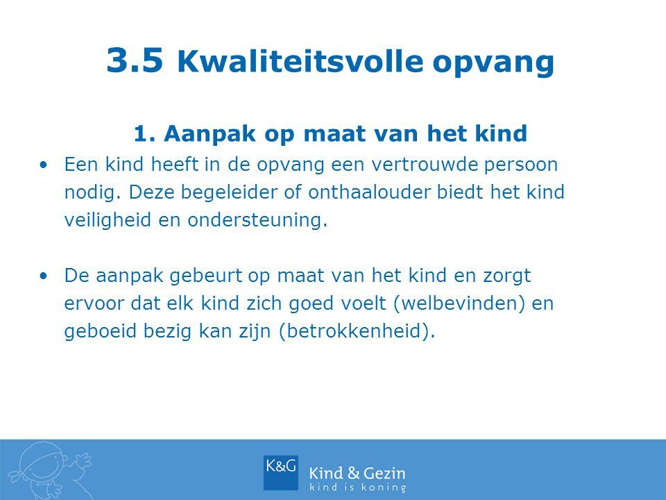 3.5 Kwaliteitsvolle opvang 1. Aanpak op maat van het kind Een kind heeft in de opvang een vertrouwde persoon nodig. Deze begeleider of onthaalouder bi