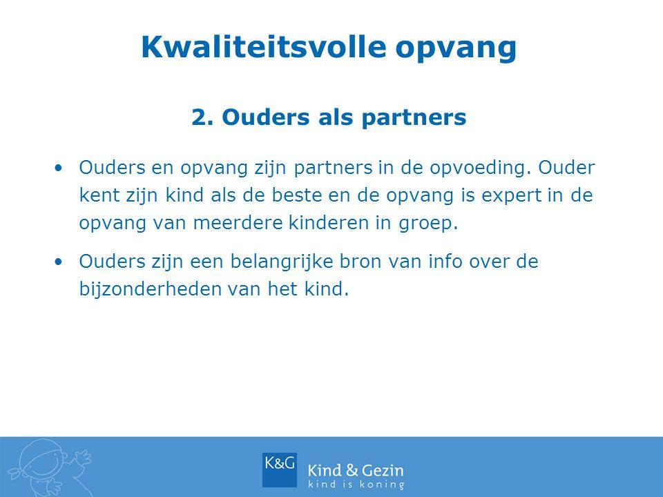 Kwaliteitsvolle opvang 2. Ouders als partners Ouders en opvang zijn partners in de opvoeding. Ouder kent zijn kind als de beste en de opvang is expert