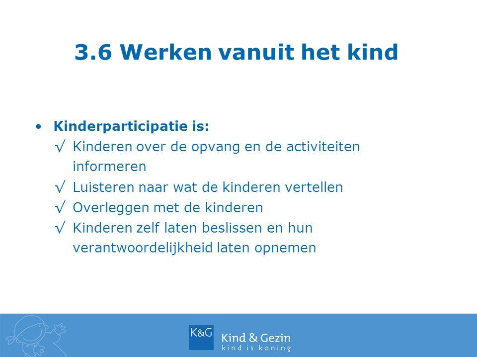 3.6 Werken vanuit het kind Kinderparticipatie is: √Kinderen over de opvang en de activiteiten informeren √Luisteren naar wat de kinderen vertellen √Ov
