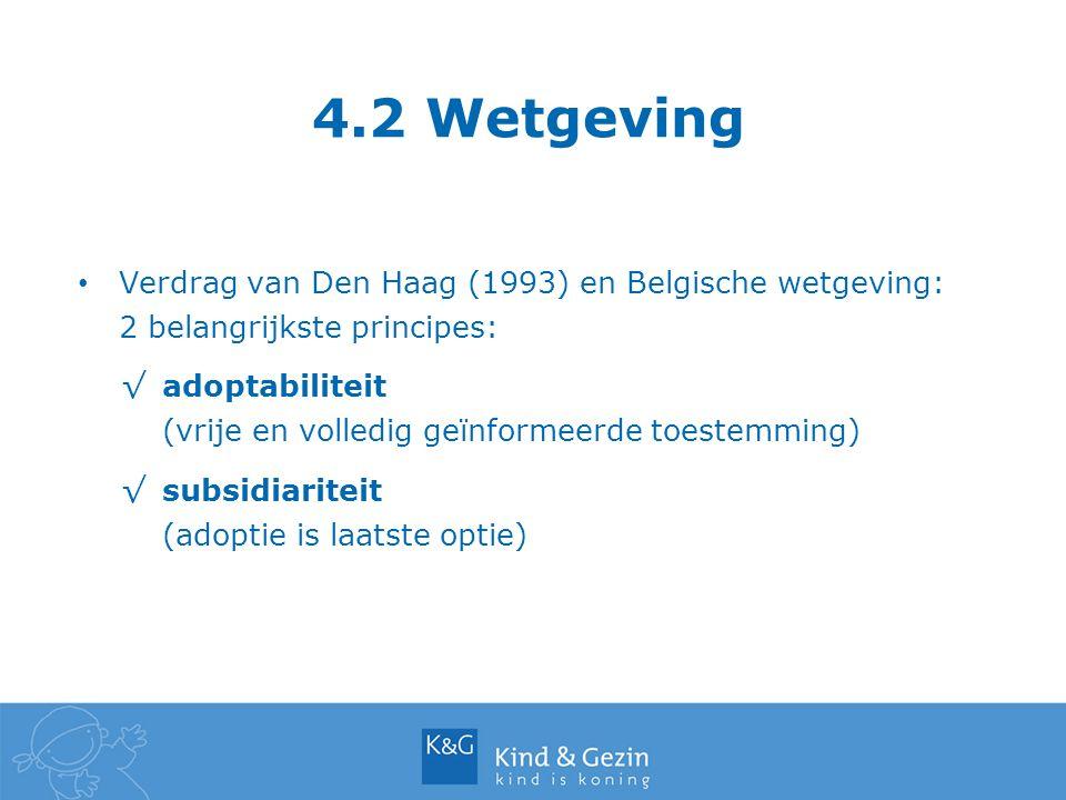 4.2 Wetgeving Verdrag van Den Haag (1993) en Belgische wetgeving: 2 belangrijkste principes: √adoptabiliteit (vrije en volledig geïnformeerde toestemm