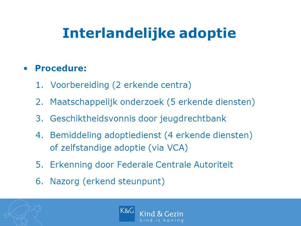 Interlandelijke adoptie Procedure: 1.Voorbereiding (2 erkende centra) 2. Maatschappelijk onderzoek (5 erkende diensten) 3. Geschiktheidsvonnis door je