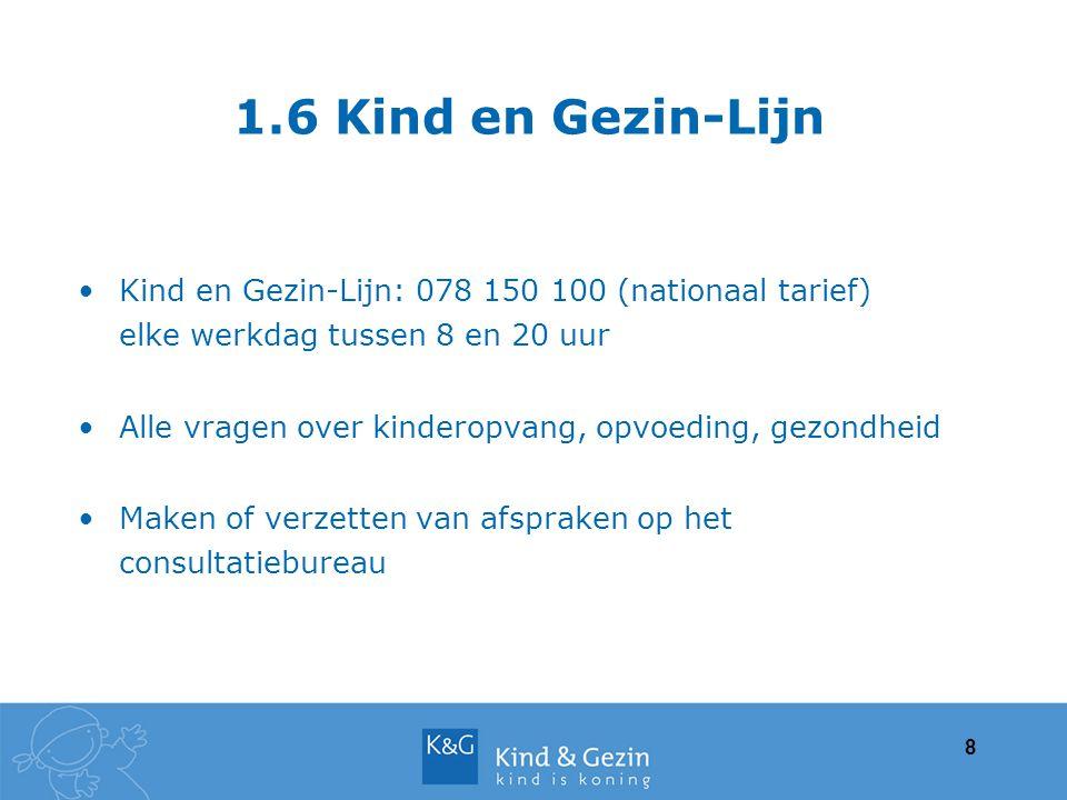 1.6 Kind en Gezin-Lijn Kind en Gezin-Lijn: 078 150 100 (nationaal tarief) elke werkdag tussen 8 en 20 uur Alle vragen over kinderopvang, opvoeding, ge