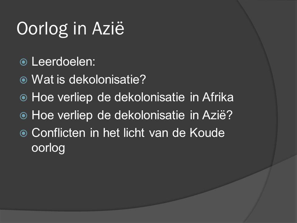 Oorlog in Azië  Leerdoelen:  Wat is dekolonisatie?  Hoe verliep de dekolonisatie in Afrika  Hoe verliep de dekolonisatie in Azië?  Conflicten in
