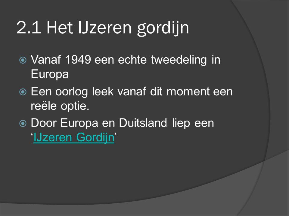 2.1 Het IJzeren gordijn  Vanaf 1949 een echte tweedeling in Europa  Een oorlog leek vanaf dit moment een reële optie.  Door Europa en Duitsland lie