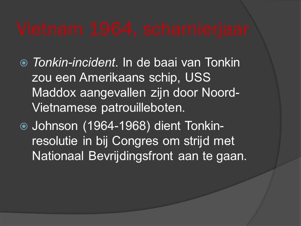 Vietnam 1964, scharnierjaar  Tonkin-incident. In de baai van Tonkin zou een Amerikaans schip, USS Maddox aangevallen zijn door Noord- Vietnamese patr
