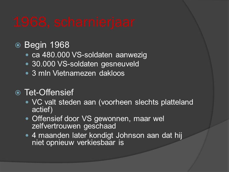 1968, scharnierjaar  Begin 1968 ca 480.000 VS-soldaten aanwezig 30.000 VS-soldaten gesneuveld 3 mln Vietnamezen dakloos  Tet-Offensief VC valt stede