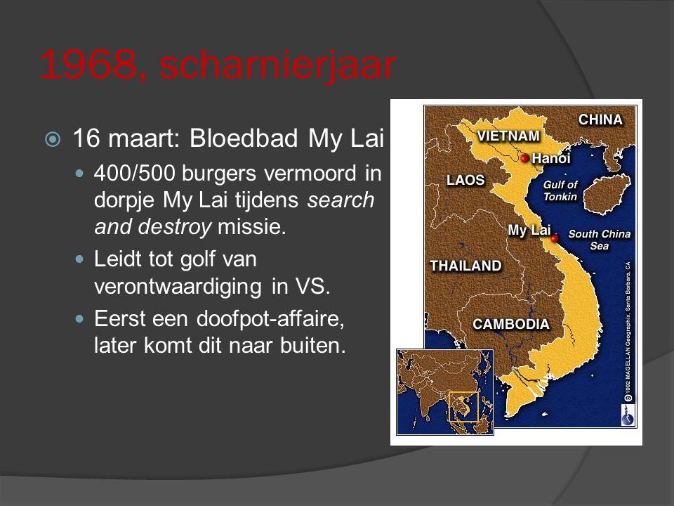1968, scharnierjaar  16 maart: Bloedbad My Lai 400/500 burgers vermoord in dorpje My Lai tijdens search and destroy missie. Leidt tot golf van veront