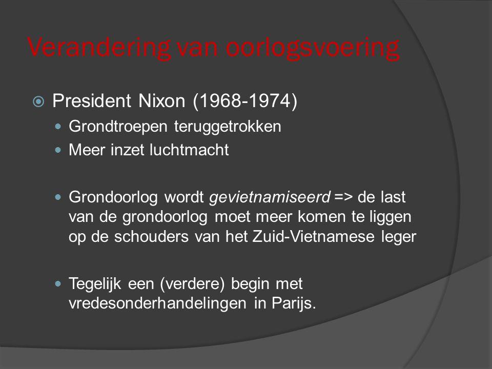 Verandering van oorlogsvoering  President Nixon (1968-1974) Grondtroepen teruggetrokken Meer inzet luchtmacht Grondoorlog wordt gevietnamiseerd => de