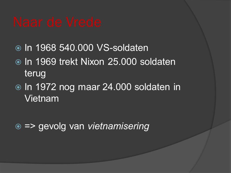 Naar de Vrede  In 1968 540.000 VS-soldaten  In 1969 trekt Nixon 25.000 soldaten terug  In 1972 nog maar 24.000 soldaten in Vietnam  => gevolg van