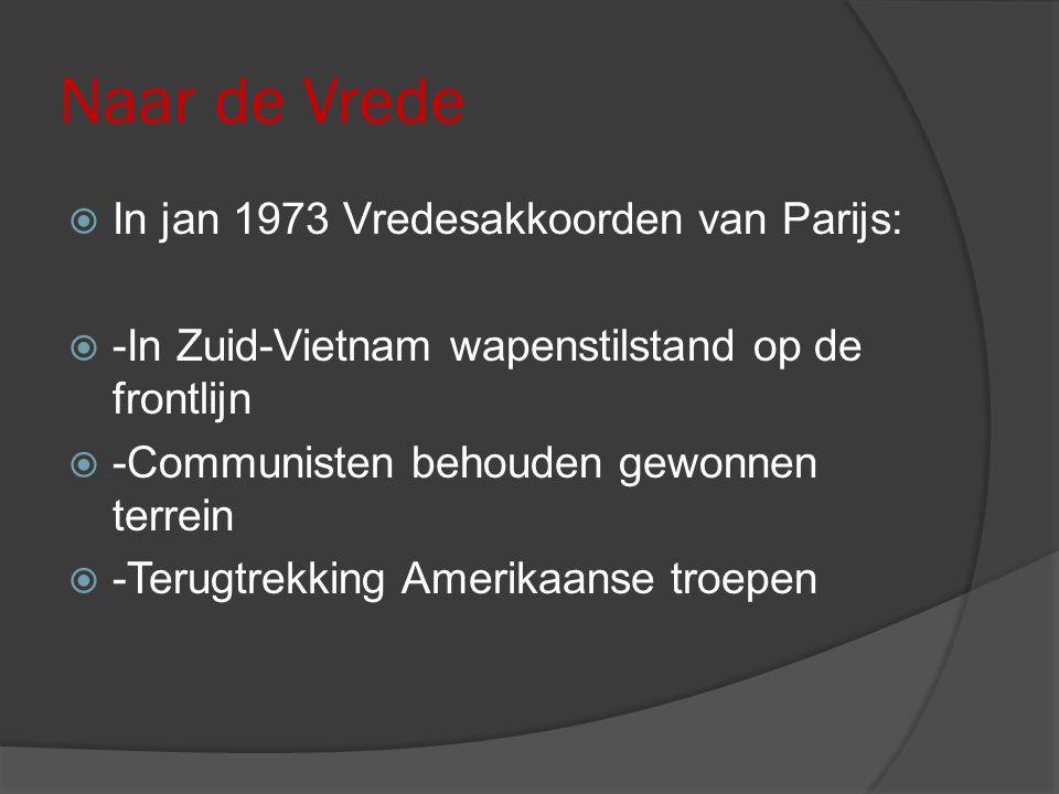 Naar de Vrede  In jan 1973 Vredesakkoorden van Parijs:  -In Zuid-Vietnam wapenstilstand op de frontlijn  -Communisten behouden gewonnen terrein  -