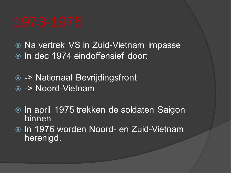 1973-1975  Na vertrek VS in Zuid-Vietnam impasse  In dec 1974 eindoffensief door:  -> Nationaal Bevrijdingsfront  -> Noord-Vietnam  In april 1975