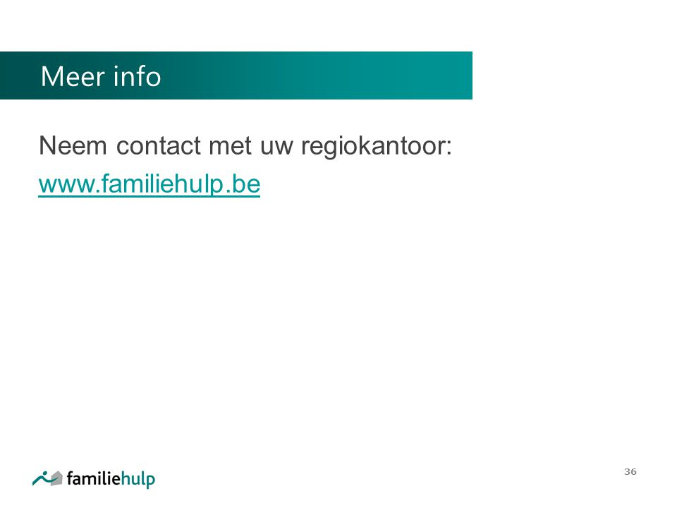 Meer info Neem contact met uw regiokantoor: www.familiehulp.be www.familiehulp.be 36