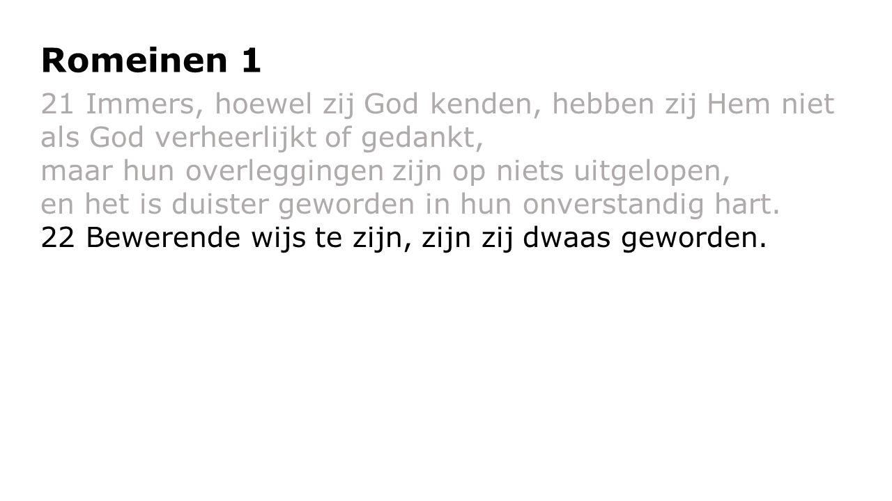 21 Immers, hoewel zij God kenden, hebben zij Hem niet als God verheerlijkt of gedankt, maar hun overleggingen zijn op niets uitgelopen, en het is duis