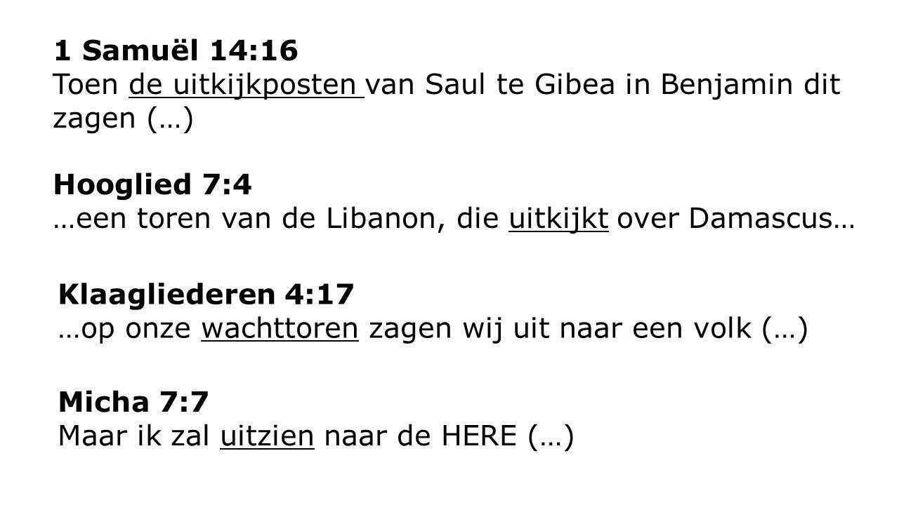 1 Samuël 14:16 Toen de uitkijkposten van Saul te Gibea in Benjamin dit zagen (…) Klaagliederen 4:17 …op onze wachttoren zagen wij uit naar een volk (…
