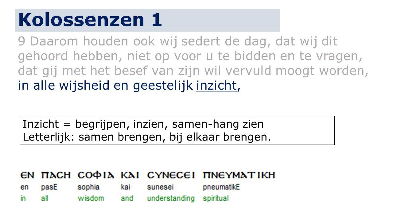 Kolossenzen 1 9 Daarom houden ook wij sedert de dag, dat wij dit gehoord hebben, niet op voor u te bidden en te vragen, dat gij met het besef van zijn