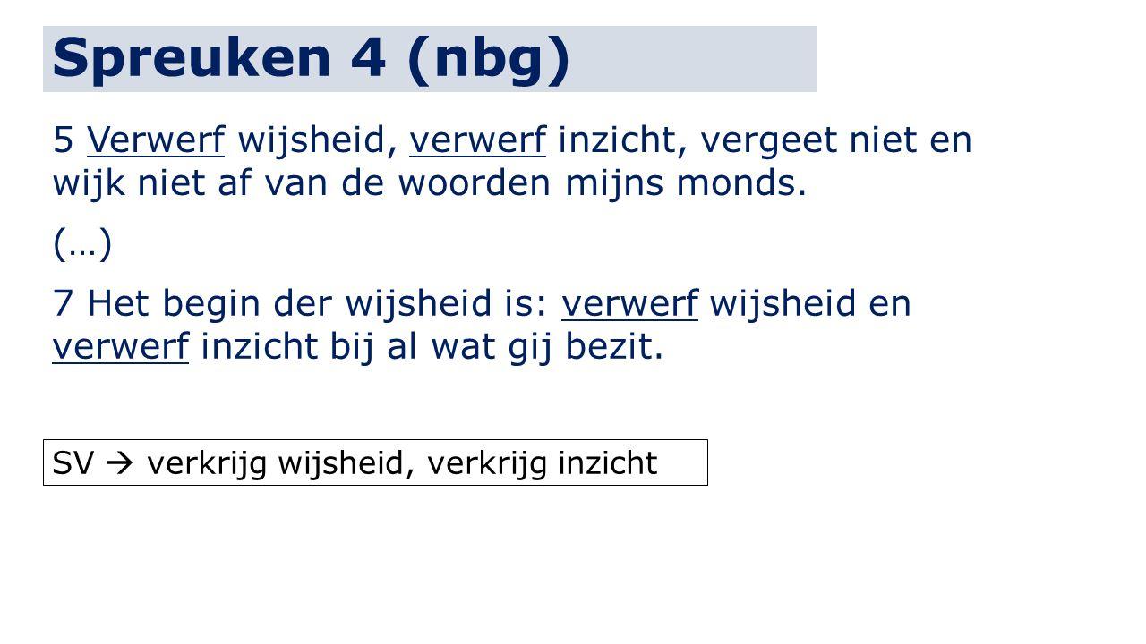 Spreuken 4 (nbg) 5 Verwerf wijsheid, verwerf inzicht, vergeet niet en wijk niet af van de woorden mijns monds. (…) 7 Het begin der wijsheid is: verwer