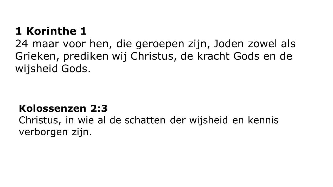 1 Korinthe 1 24 maar voor hen, die geroepen zijn, Joden zowel als Grieken, prediken wij Christus, de kracht Gods en de wijsheid Gods. Kolossenzen 2:3