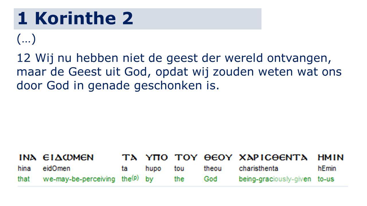 1 Korinthe 2 (…) 12 Wij nu hebben niet de geest der wereld ontvangen, maar de Geest uit God, opdat wij zouden weten wat ons door God in genade geschon