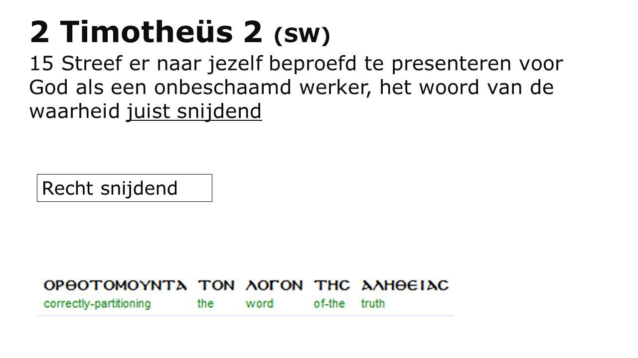 2 Timotheüs 2 (SW) 15 Streef er naar jezelf beproefd te presenteren voor God als een onbeschaamd werker, het woord van de waarheid juist snijdend Rech