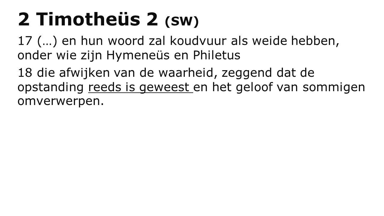 2 Timotheüs 2 (SW) 17 (…) en hun woord zal koudvuur als weide hebben, onder wie zijn Hymeneüs en Philetus 18 die afwijken van de waarheid, zeggend dat