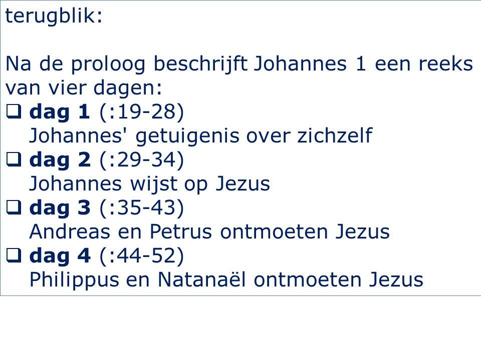 terugblik: Na de proloog beschrijft Johannes 1 een reeks van vier dagen:  dag 1 (:19-28) Johannes getuigenis over zichzelf  dag 2 (:29-34) Johannes wijst op Jezus  dag 3 (:35-43) Andreas en Petrus ontmoeten Jezus  dag 4 (:44-52) Philippus en Natanaël ontmoeten Jezus