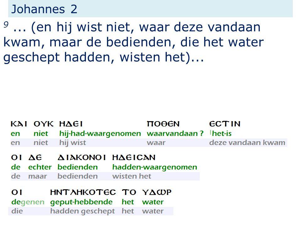 Johannes 2 9... (en hij wist niet, waar deze vandaan kwam, maar de bedienden, die het water geschept hadden, wisten het)...