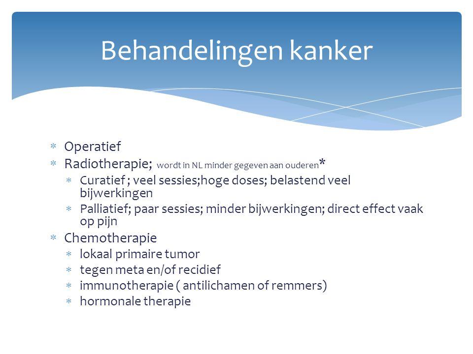  Operatief  Radiotherapie; wordt in NL minder gegeven aan ouderen *  Curatief ; veel sessies;hoge doses; belastend veel bijwerkingen  Palliatief;