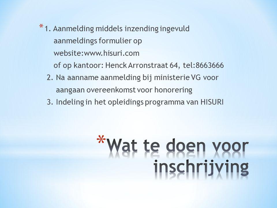 * 1. Aanmelding middels inzending ingevuld aanmeldings formulier op website:www.hisuri.com of op kantoor: Henck Arronstraat 64, tel:8663666 2. Na aann