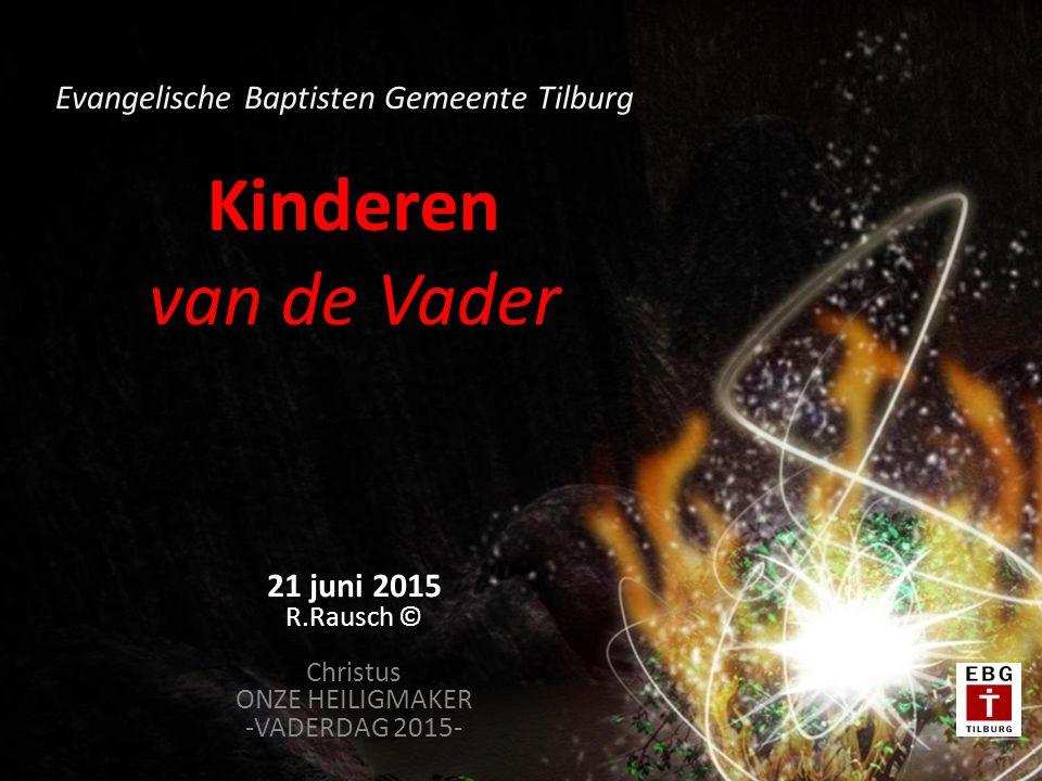 Kinderen van de Vader 21 juni 2015 R.Rausch © Christus ONZE HEILIGMAKER -VADERDAG 2015- Evangelische Baptisten Gemeente Tilburg