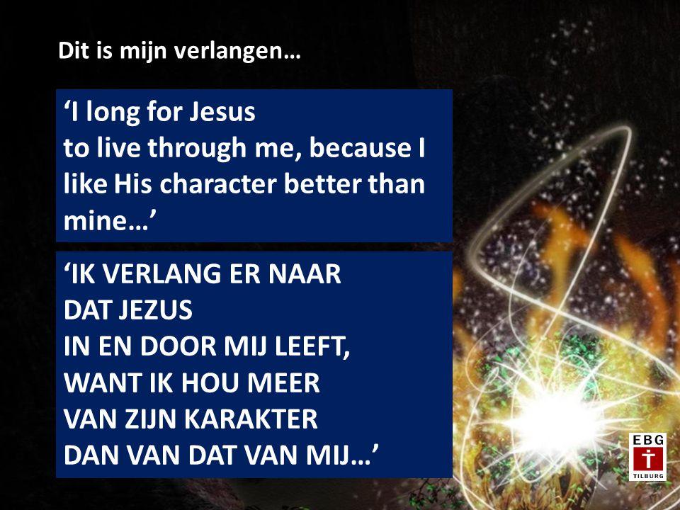 Dit is mijn verlangen… 'I long for Jesus to live through me, because I like His character better than mine…' 'IK VERLANG ER NAAR DAT JEZUS IN EN DOOR