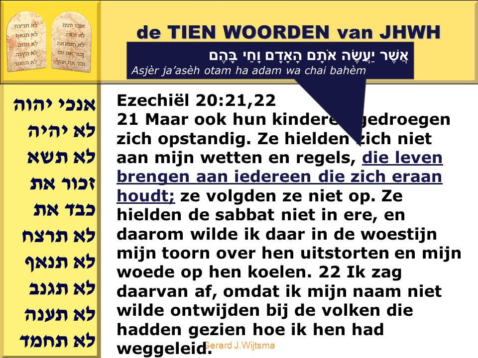 Gerard J.Wijtsma de TIEN WOORDEN van JHWH deel 2 Ezechiël 20:21,22 21 Maar ook hun kinderen gedroegen zich opstandig. Ze hielden zich niet aan mijn we