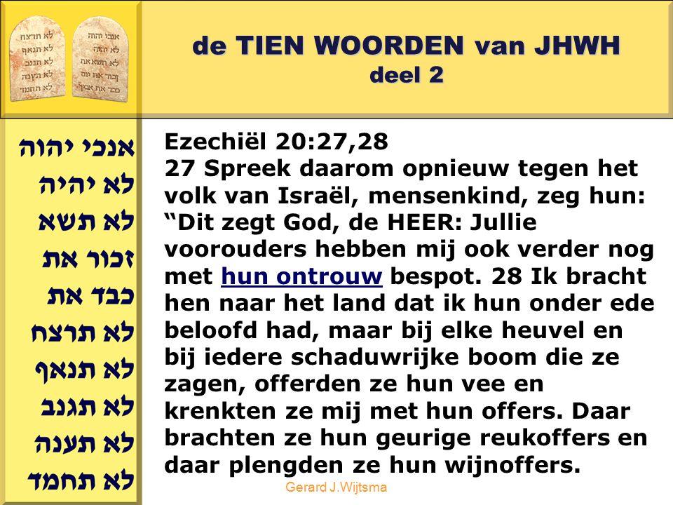 """Gerard J.Wijtsma de TIEN WOORDEN van JHWH deel 2 Ezechiël 20:27,28 27 Spreek daarom opnieuw tegen het volk van Israël, mensenkind, zeg hun: """"Dit zegt"""