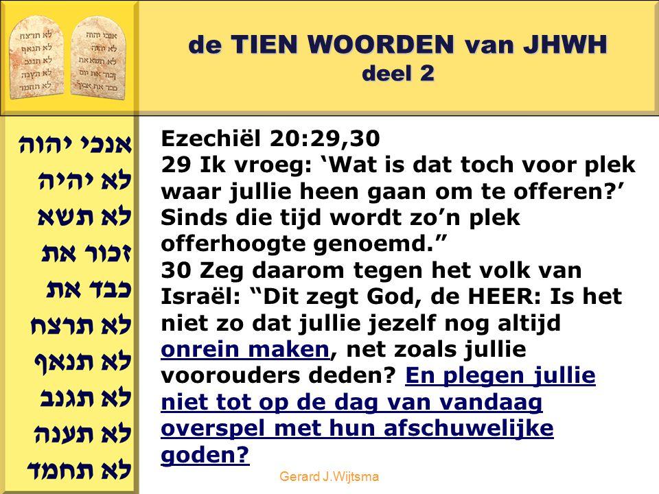Gerard J.Wijtsma de TIEN WOORDEN van JHWH deel 2 Ezechiël 20:29,30 29 Ik vroeg: 'Wat is dat toch voor plek waar jullie heen gaan om te offeren?' Sinds
