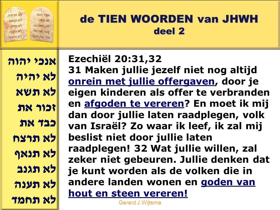Gerard J.Wijtsma de TIEN WOORDEN van JHWH deel 2 Ezechiël 20:31,32 31 Maken jullie jezelf niet nog altijd onrein met jullie offergaven, door je eigen