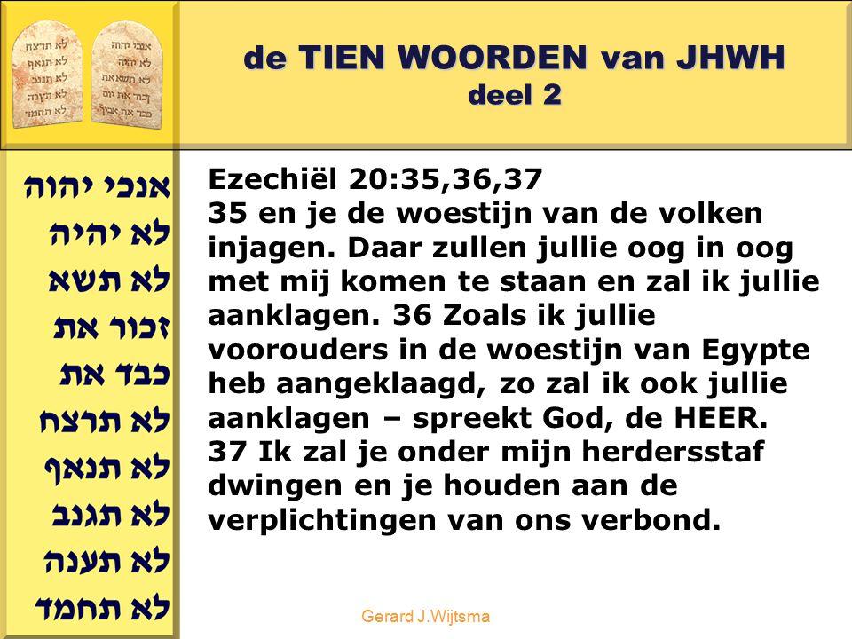 Gerard J.Wijtsma de TIEN WOORDEN van JHWH deel 2 Ezechiël 20:35,36,37 35 en je de woestijn van de volken injagen. Daar zullen jullie oog in oog met mi