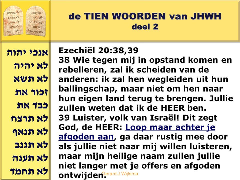 Gerard J.Wijtsma de TIEN WOORDEN van JHWH deel 2 Ezechiël 20:38,39 38 Wie tegen mij in opstand komen en rebelleren, zal ik scheiden van de anderen: ik