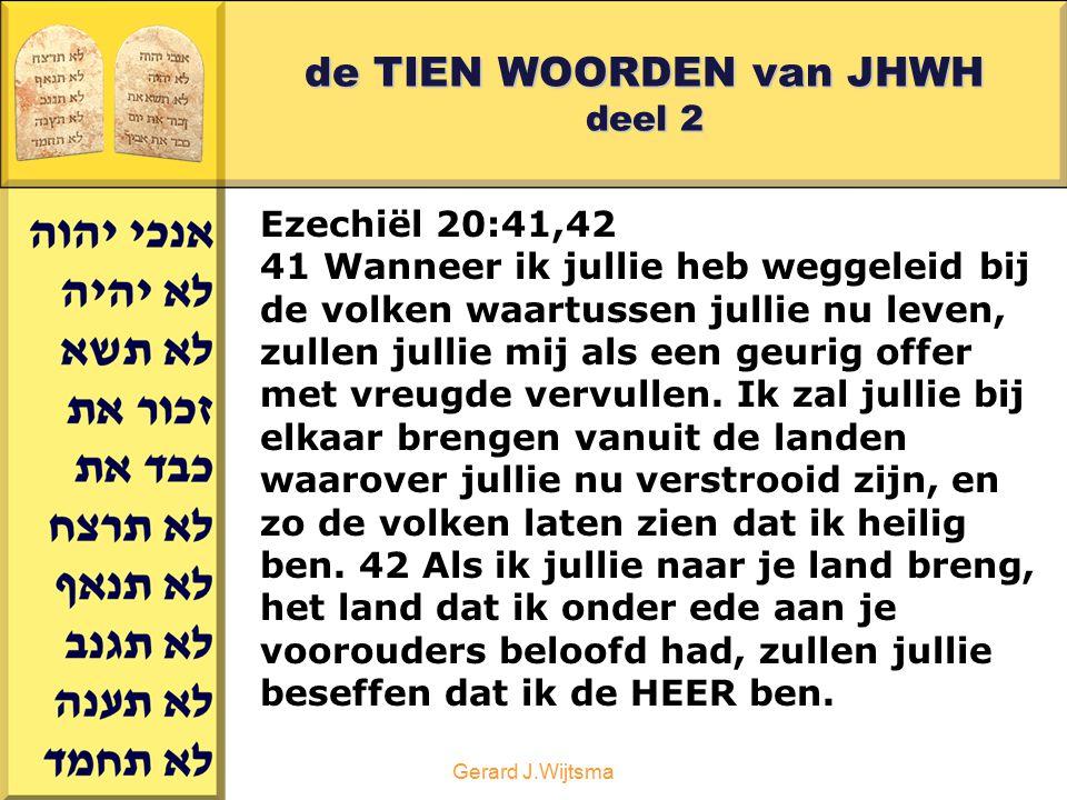 Gerard J.Wijtsma de TIEN WOORDEN van JHWH deel 2 Ezechiël 20:41,42 41 Wanneer ik jullie heb weggeleid bij de volken waartussen jullie nu leven, zullen